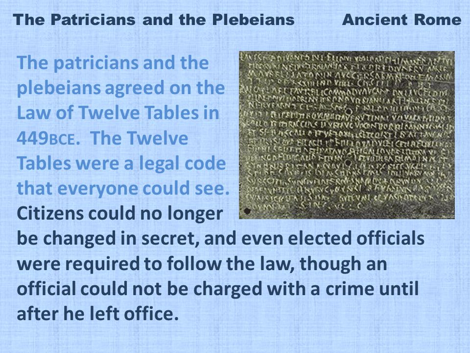 The Patricians and the Plebeians Ancient Rome The patricians and the plebeians agreed on the Law of Twelve Tables in 449 BCE.