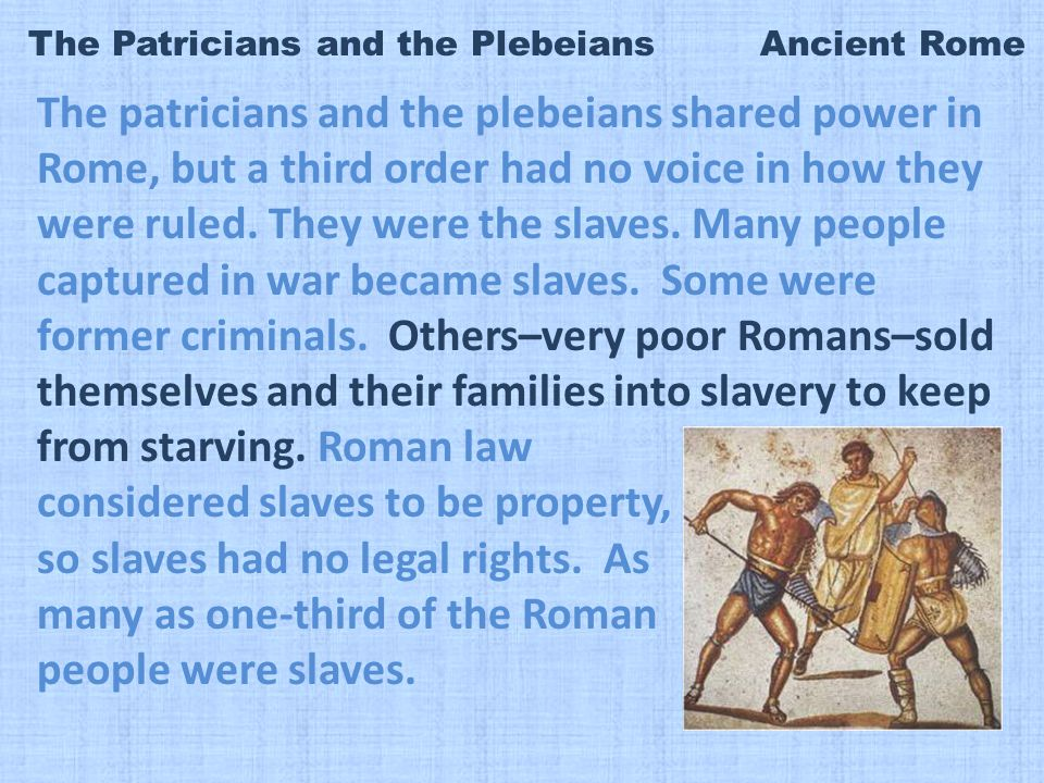 The Patricians and the Plebeians Ancient Rome The patricians and the plebeians shared power in Rome, but a third order had no voice in how they were ruled.