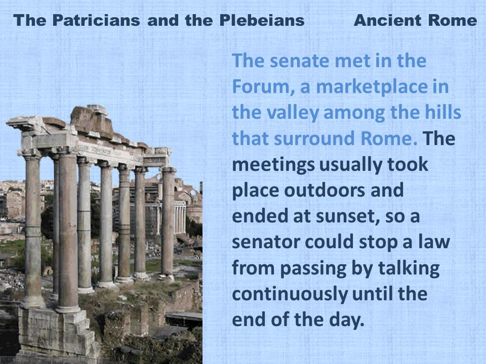 The Patricians and the Plebeians Ancient Rome The senate met in the Forum, a marketplace in the valley among the hills that surround Rome.