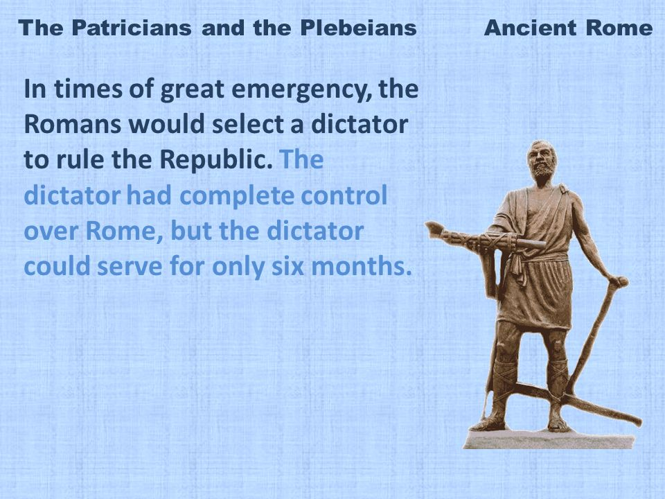 The Patricians and the Plebeians Ancient Rome In times of great emergency, the Romans would select a dictator to rule the Republic.