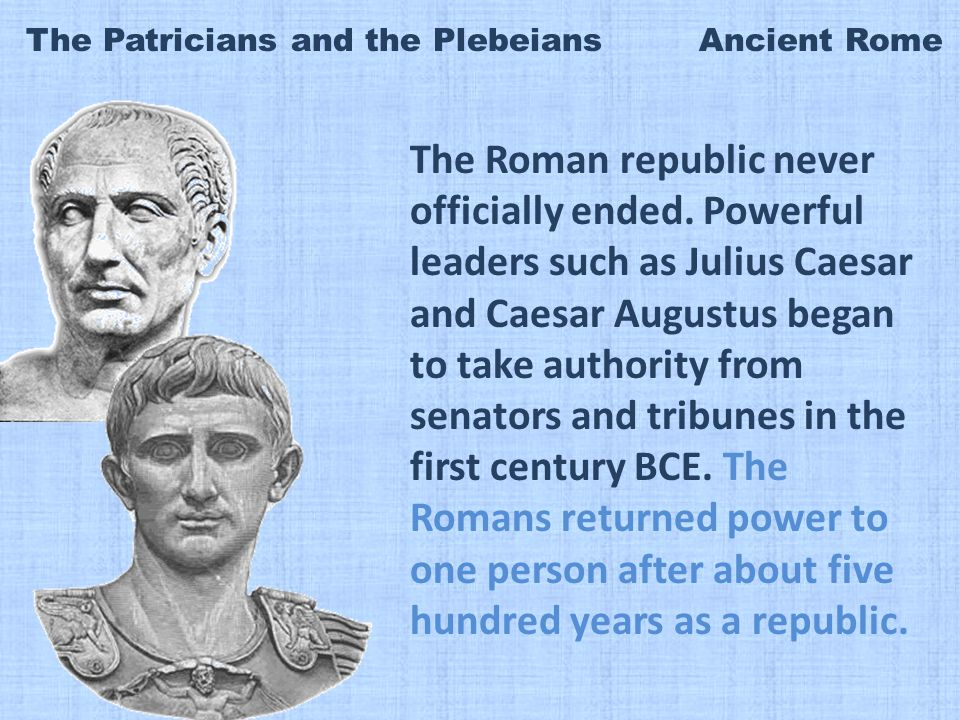 The Patricians and the Plebeians Ancient Rome The Roman republic never officially ended.