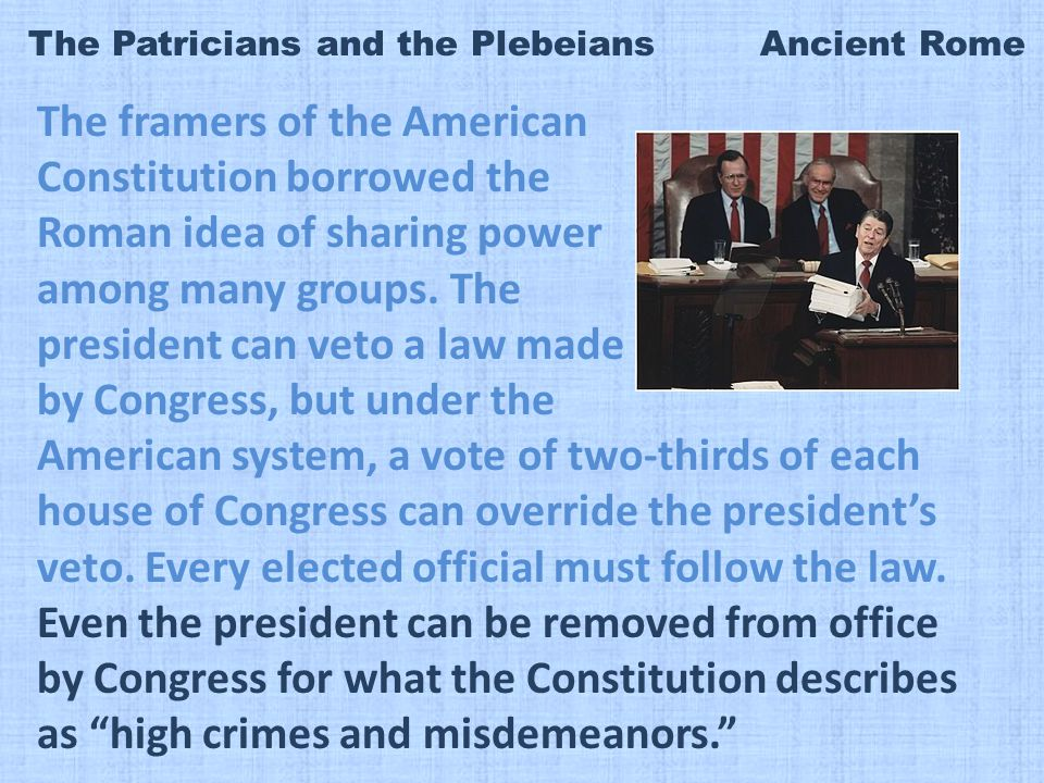 The Patricians and the Plebeians Ancient Rome The framers of the American Constitution borrowed the Roman idea of sharing power among many groups.