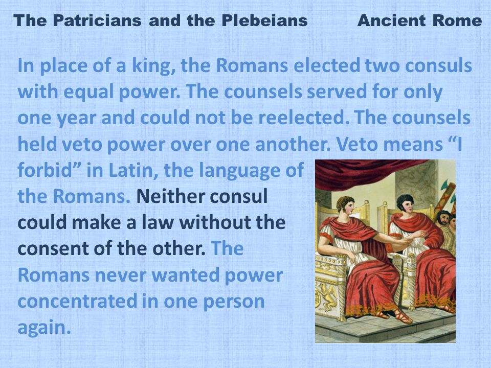 The Patricians and the Plebeians Ancient Rome In place of a king, the Romans elected two consuls with equal power.