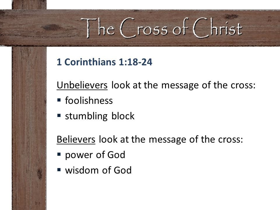 1 Corinthians 1:18-24 Unbelievers look at the message of the cross:  foolishness  stumbling block Believers look at the message of the cross:  powe