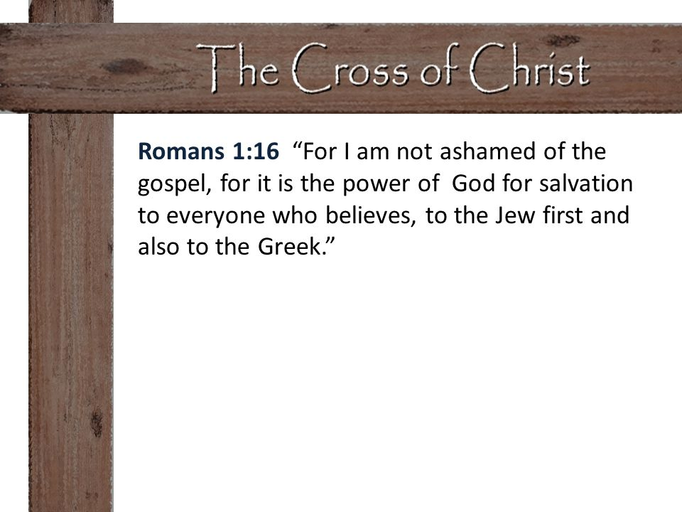 """Romans 1:16 """"For I am not ashamed of the gospel, for it is the power of God for salvation to everyone who believes, to the Jew first and also to the G"""