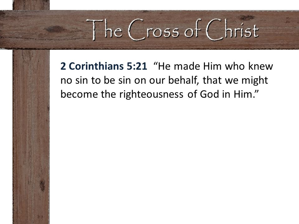 """2 Corinthians 5:21 """"He made Him who knew no sin to be sin on our behalf, that we might become the righteousness of God in Him."""""""