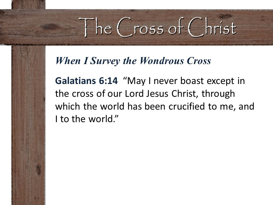 Galatians 6:14 May I never boast except in the cross of our Lord Jesus Christ, through which the world has been crucified to me, and I to the world.