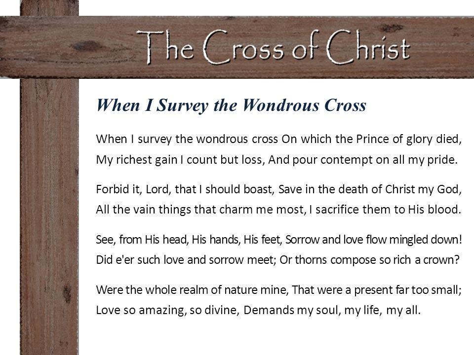 When I Survey the Wondrous Cross When I survey the wondrous cross On which the Prince of glory died, My richest gain I count but loss, And pour contem
