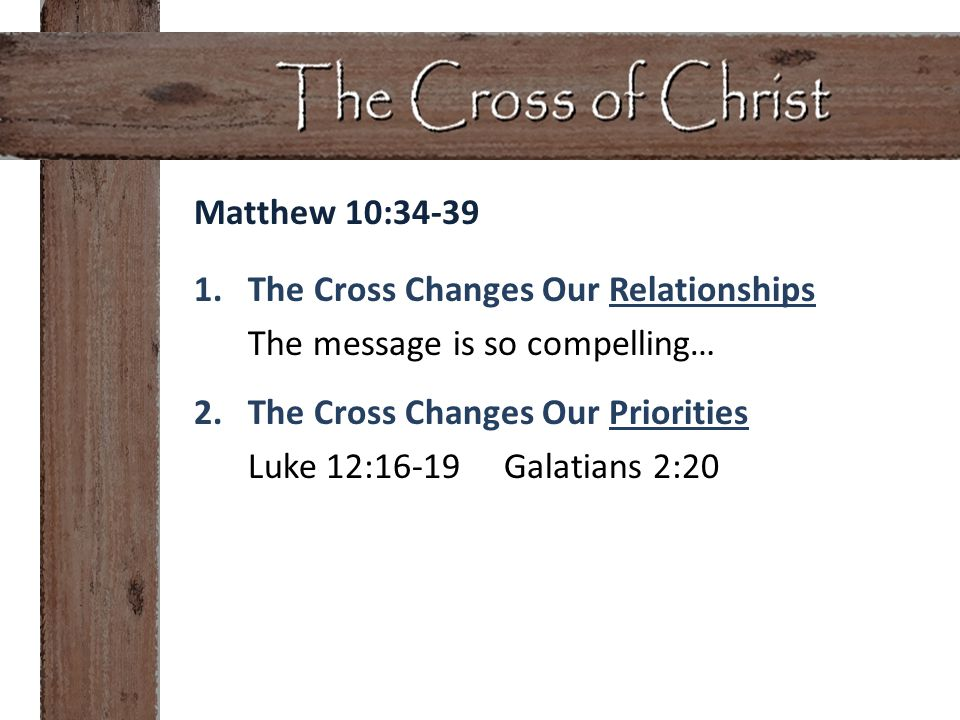 Matthew 10:34-39 1.The Cross Changes Our Relationships The message is so compelling… 2.The Cross Changes Our Priorities Luke 12:16-19 Galatians 2:20