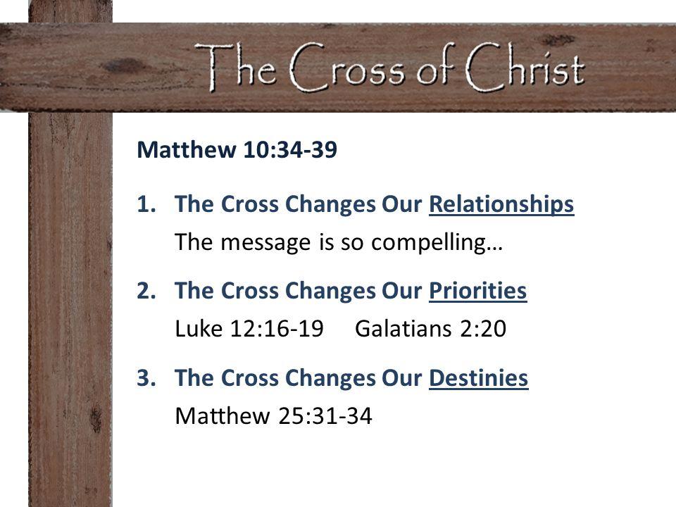 Matthew 10:34-39 1.The Cross Changes Our Relationships The message is so compelling… 2.The Cross Changes Our Priorities Luke 12:16-19 Galatians 2:20 3