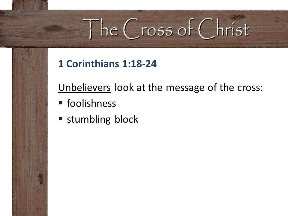 Unbelievers look at the message of the cross:  foolishness  stumbling block