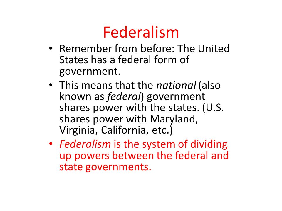 Federalism Remember from before: The United States has a federal form of government. This means that the national (also known as federal) government s