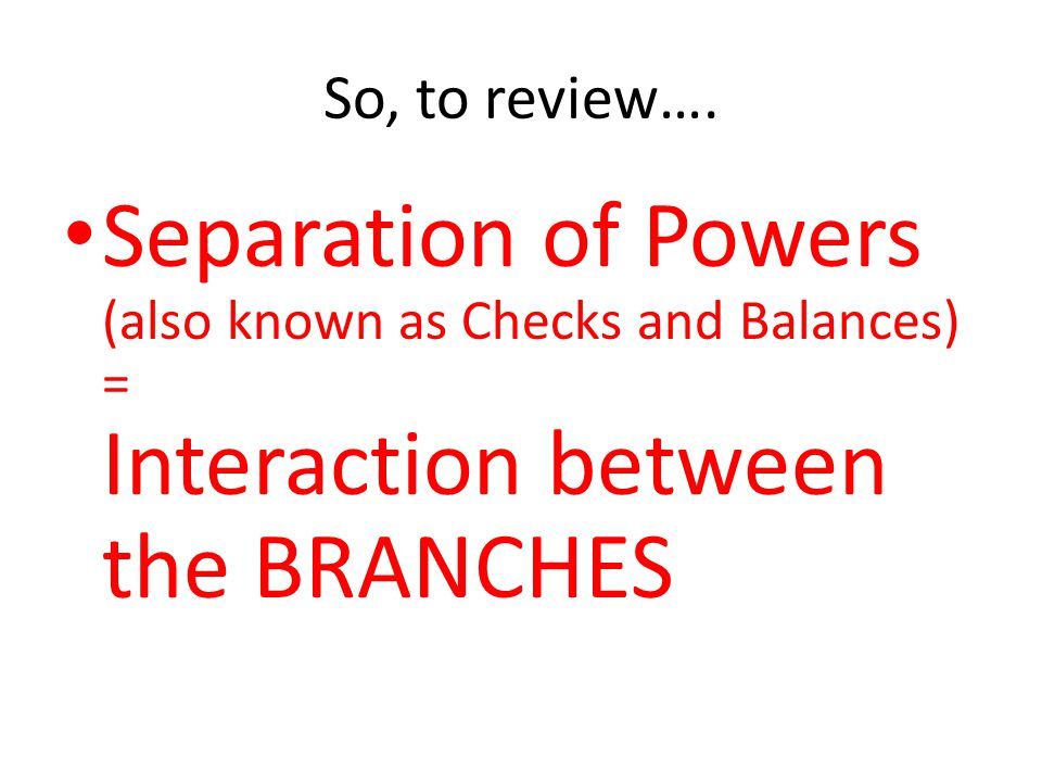 So, to review…. Separation of Powers (also known as Checks and Balances) = Interaction between the BRANCHES