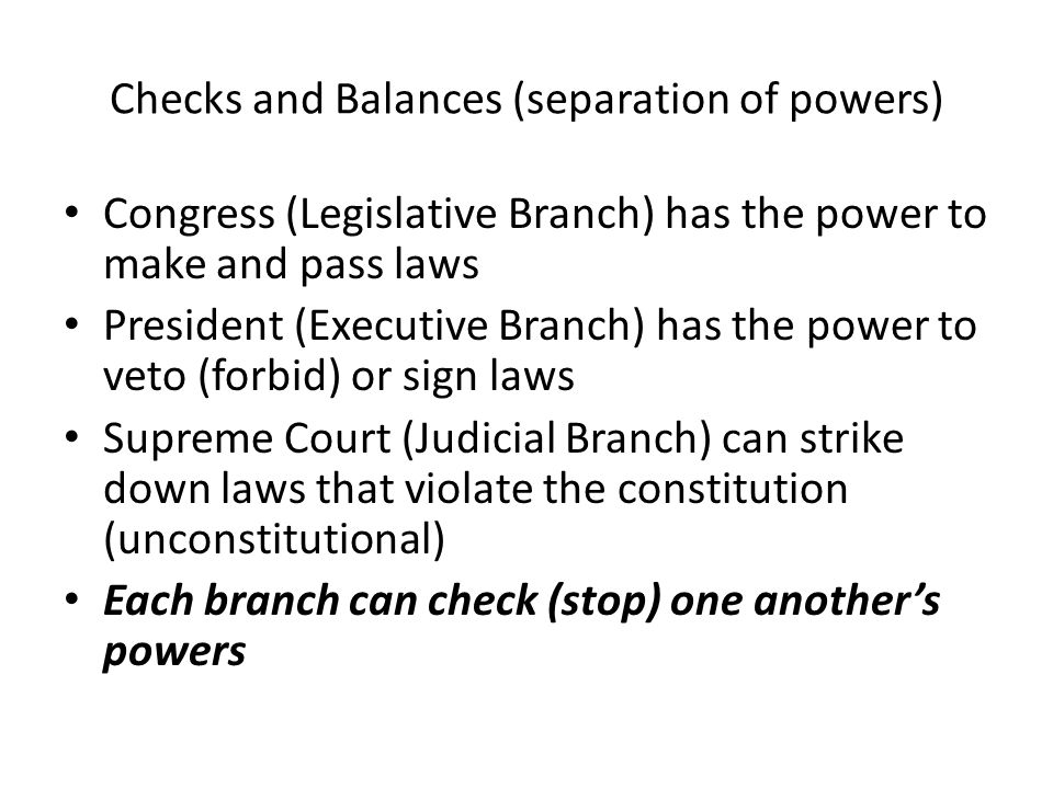 Checks and Balances (separation of powers) Congress (Legislative Branch) has the power to make and pass laws President (Executive Branch) has the powe