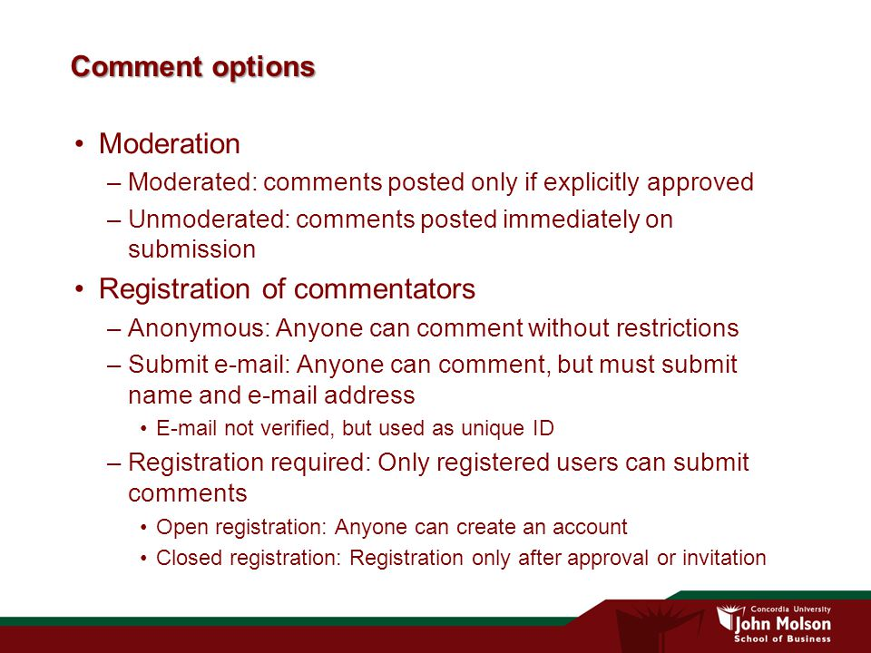 Comment options Moderation –Moderated: comments posted only if explicitly approved –Unmoderated: comments posted immediately on submission Registration of commentators –Anonymous: Anyone can comment without restrictions –Submit e-mail: Anyone can comment, but must submit name and e-mail address E-mail not verified, but used as unique ID –Registration required: Only registered users can submit comments Open registration: Anyone can create an account Closed registration: Registration only after approval or invitation