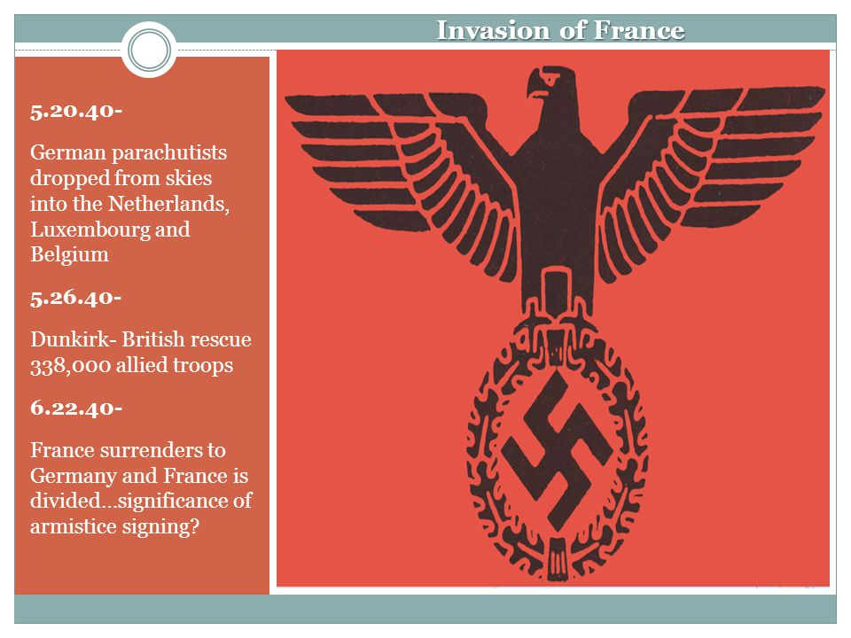 Invasion of France 5.20.40- German parachutists dropped from skies into the Netherlands, Luxembourg and Belgium 5.26.40- Dunkirk- British rescue 338,000 allied troops 6.22.40- France surrenders to Germany and France is divided…significance of armistice signing?