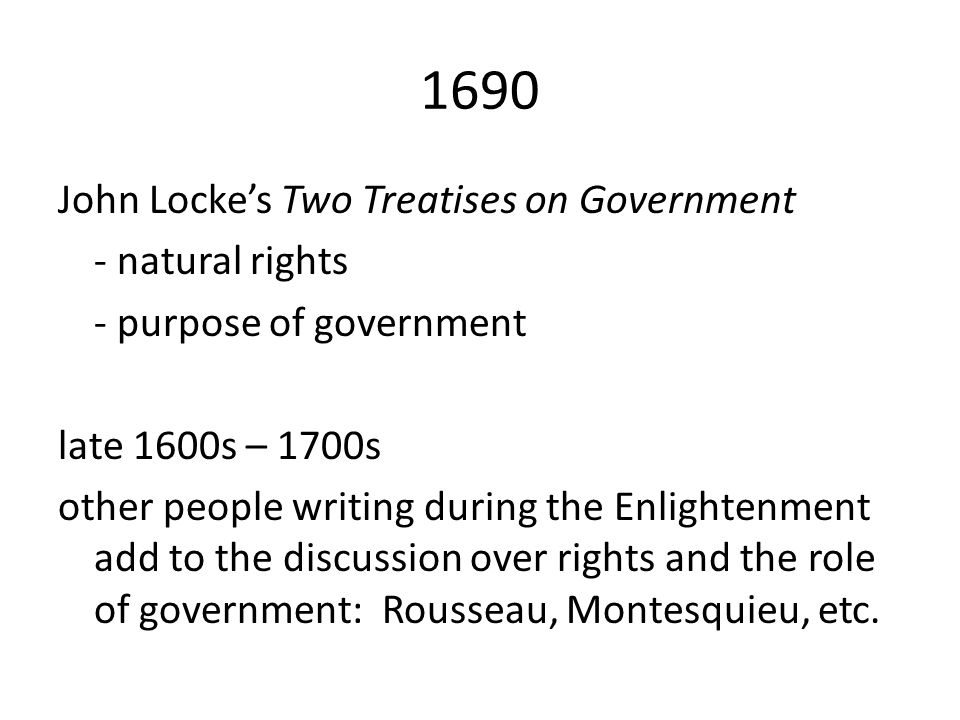 John Locke's Two Treatises on Government - natural rights - purpose of government late 1600s – 1700s other people writing during the Enlightenment add