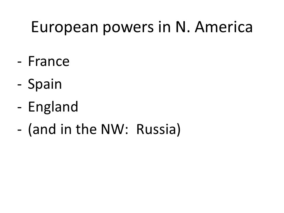 European powers in N. America -France -Spain -England -(and in the NW: Russia)