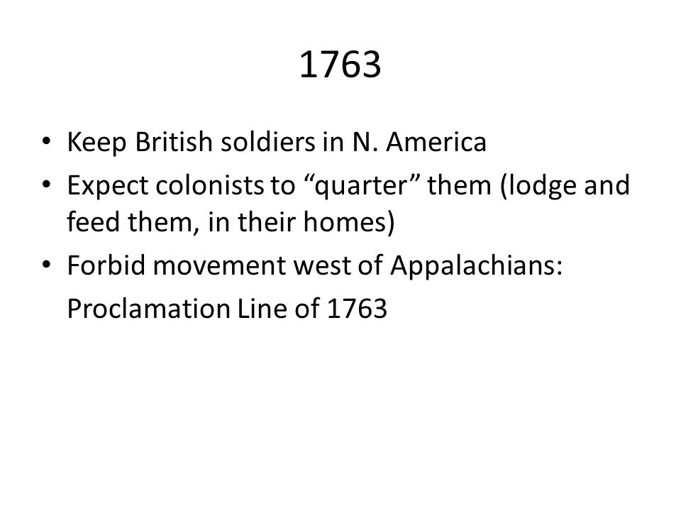 "1763 Keep British soldiers in N. America Expect colonists to ""quarter"" them (lodge and feed them, in their homes) Forbid movement west of Appalachians"