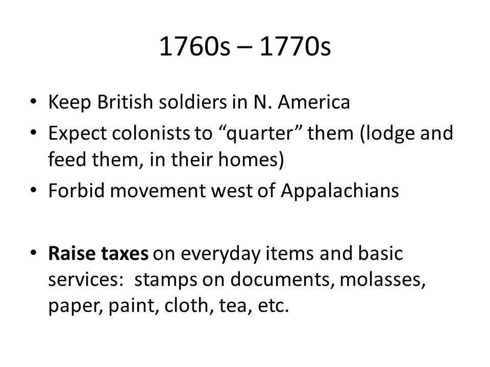 "1760s – 1770s Keep British soldiers in N. America Expect colonists to ""quarter"" them (lodge and feed them, in their homes) Forbid movement west of App"