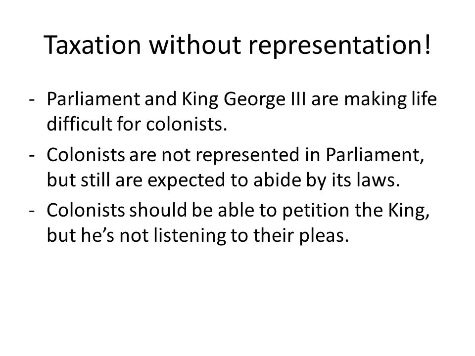 Taxation without representation! -Parliament and King George III are making life difficult for colonists. -Colonists are not represented in Parliament