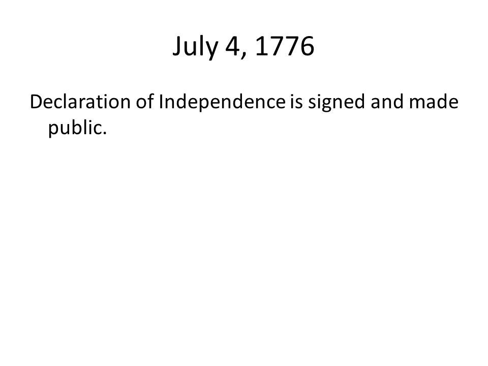 July 4, 1776 Declaration of Independence is signed and made public.