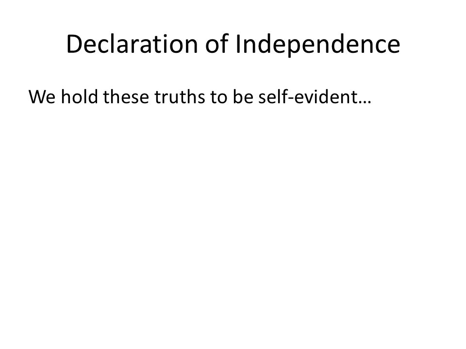 Declaration of Independence We hold these truths to be self-evident…