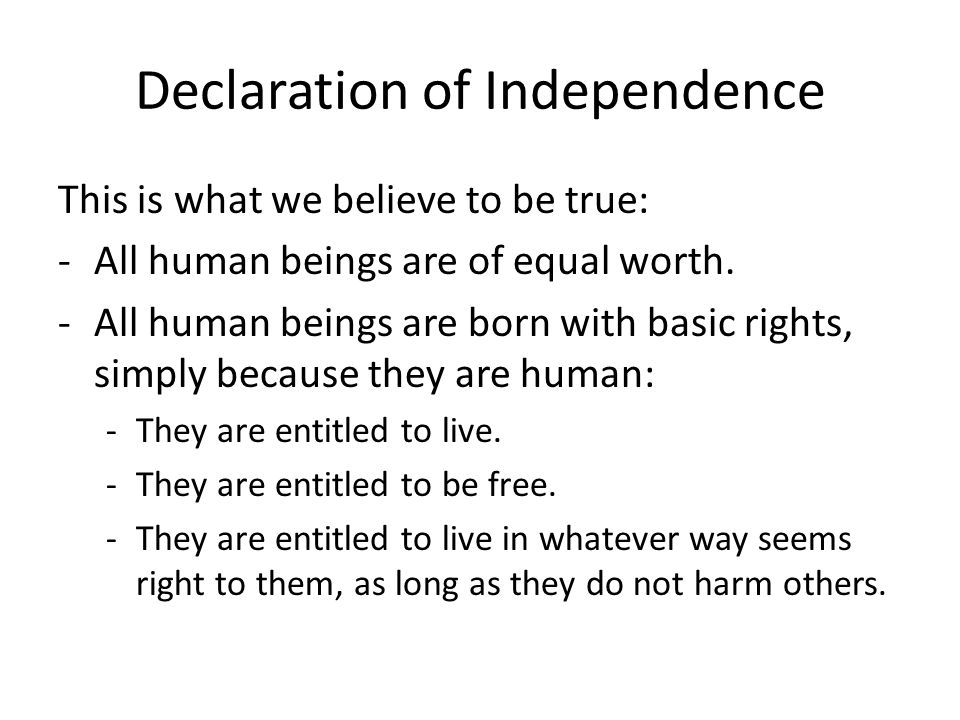 Declaration of Independence This is what we believe to be true: -All human beings are of equal worth. -All human beings are born with basic rights, si