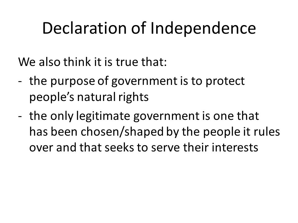 Declaration of Independence We also think it is true that: -the purpose of government is to protect people's natural rights -the only legitimate gover