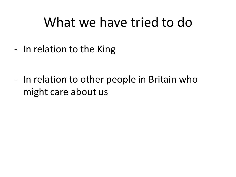 What we have tried to do -In relation to the King -In relation to other people in Britain who might care about us
