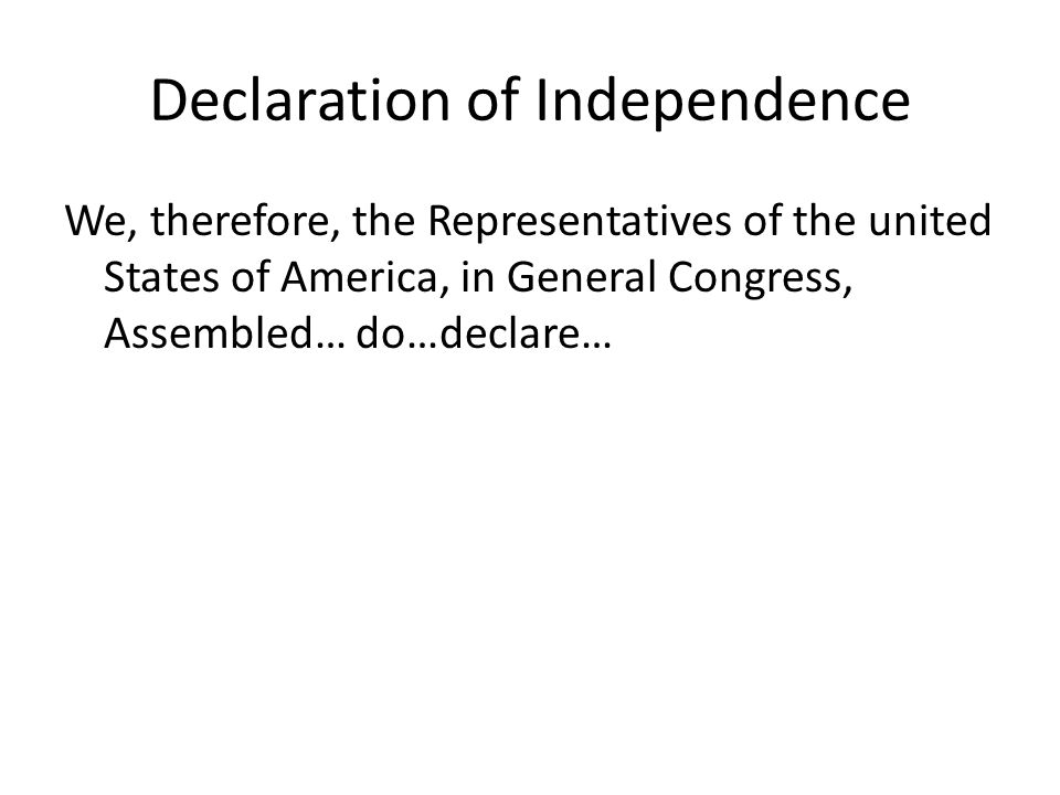 Declaration of Independence We, therefore, the Representatives of the united States of America, in General Congress, Assembled… do…declare…