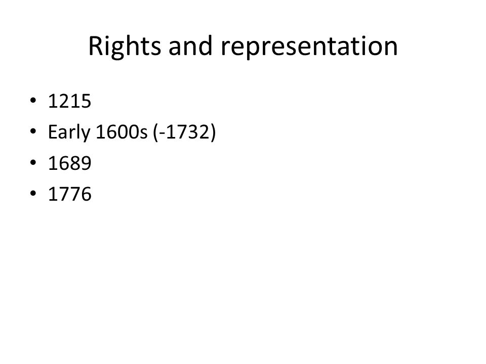 Rights and representation 1215 Early 1600s (-1732) 1689 1776