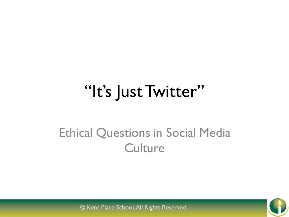 It's Just Twitter Ethical Questions in Social Media Culture © Kent Place School.