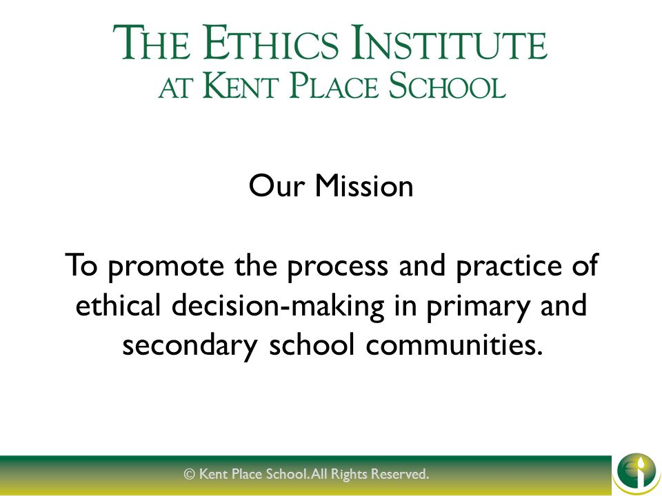 Our Mission To promote the process and practice of ethical decision-making in primary and secondary school communities.