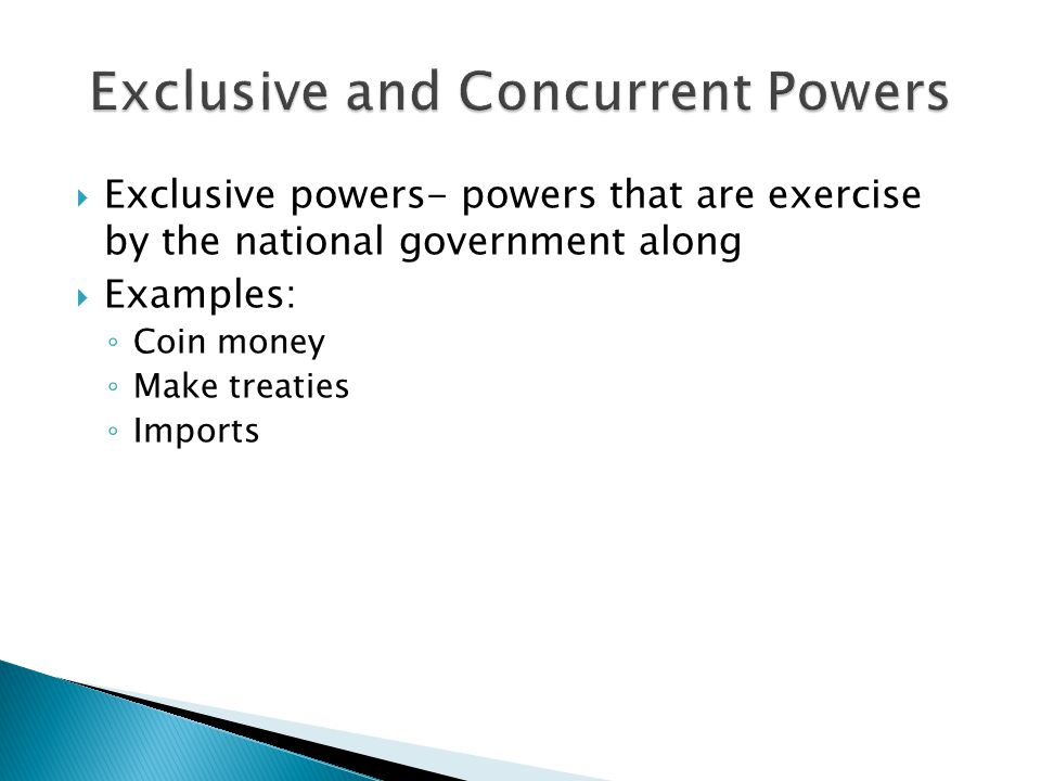  Exclusive powers- powers that are exercise by the national government along  Examples: ◦ Coin money ◦ Make treaties ◦ Imports