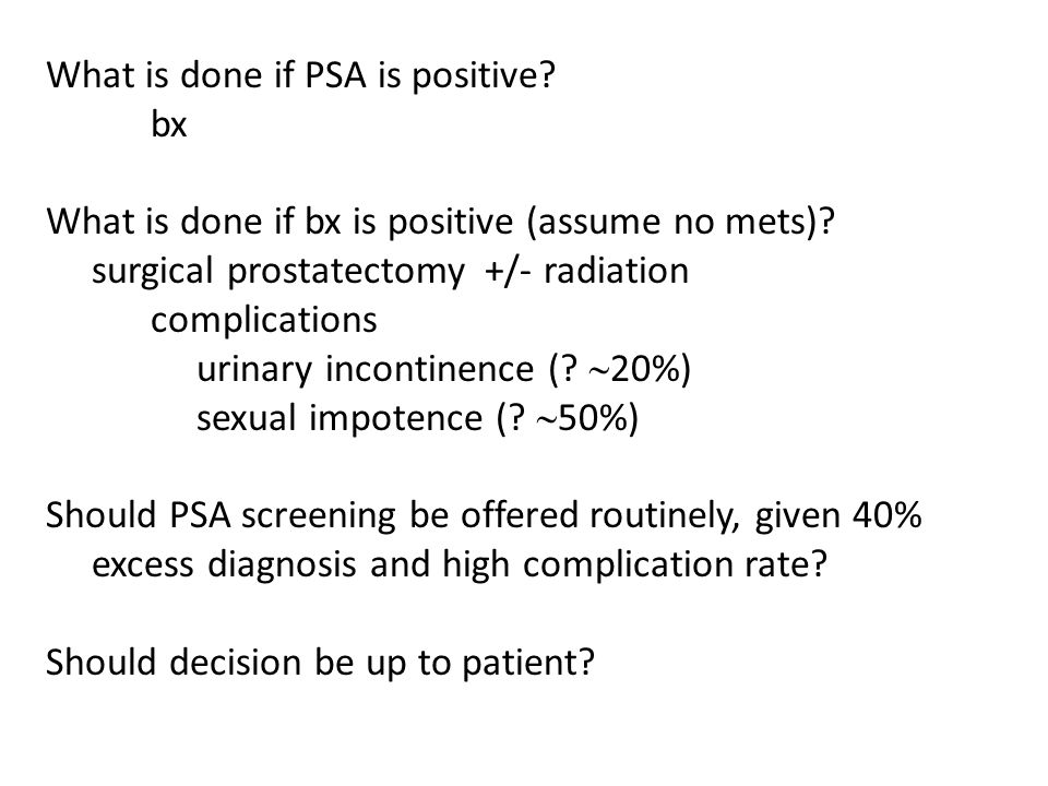 Add uncertainties of clinical studies … US study  32,000 men screened annually, roughly equal # controls, about 10 yr follow-up period, found no difference in survival (prostate ca mortality slightly higher in screened group, 2.0 vs 1.7/10,000 person yrs) 50% of US controls got PSA tests anyway, which may explain smaller excess cancer rate in US study (20% vs 40%)