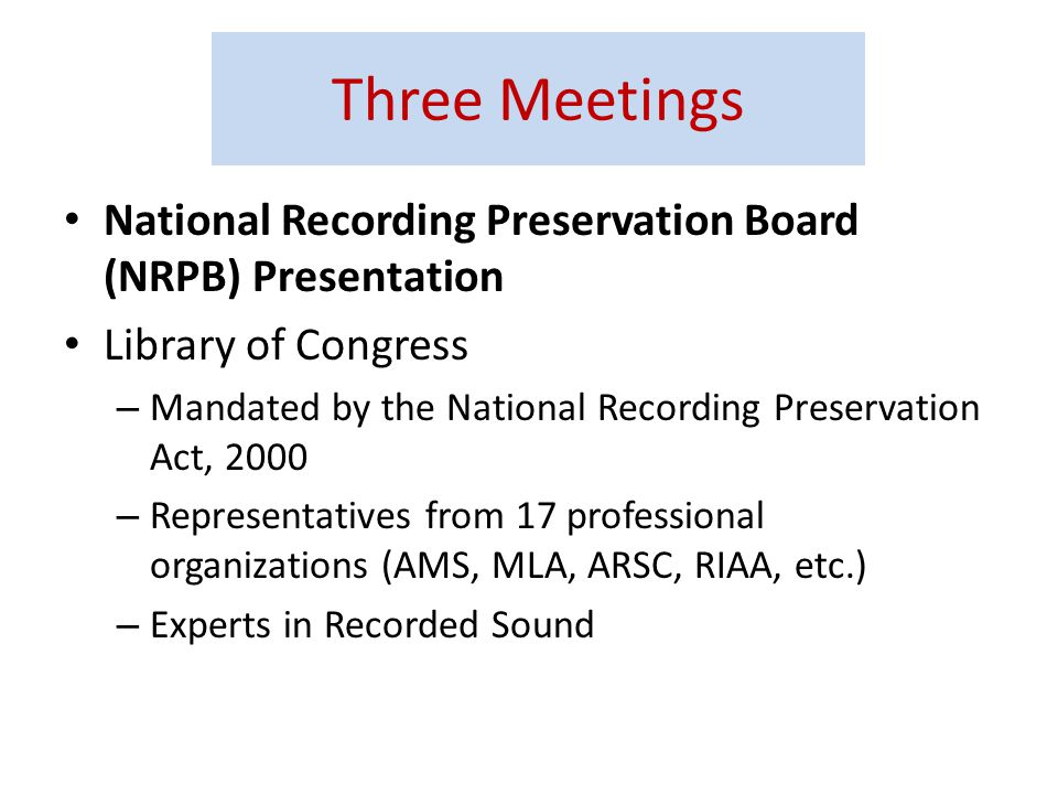 National Recording Preservation Board (NRPB) Presentation Library of Congress – Mandated by the National Recording Preservation Act, 2000 – Representatives from 17 professional organizations (AMS, MLA, ARSC, RIAA, etc.) – Experts in Recorded Sound Three Meetings