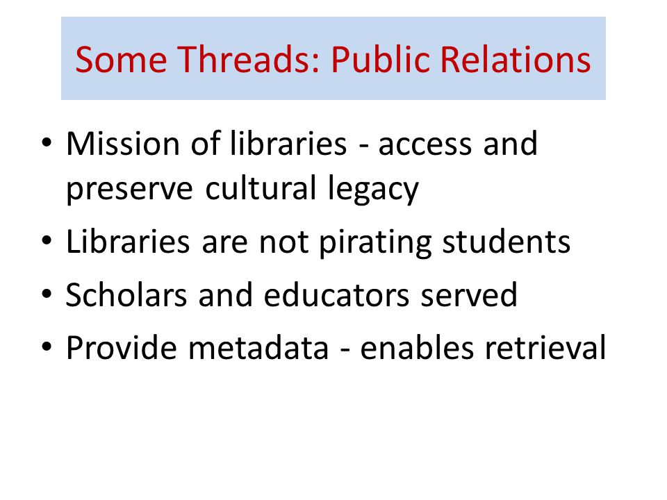 Some Threads: Public Relations Mission of libraries - access and preserve cultural legacy Libraries are not pirating students Scholars and educators served Provide metadata - enables retrieval
