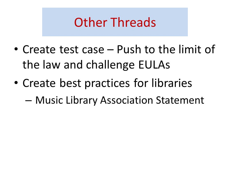 Other Threads Create test case – Push to the limit of the law and challenge EULAs Create best practices for libraries – Music Library Association Statement