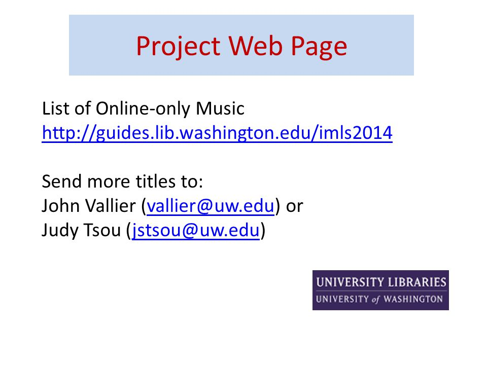 List of Online-only Music http://guides.lib.washington.edu/imls2014 Send more titles to: John Vallier (vallier@uw.edu) orvallier@uw.edu Judy Tsou (jstsou@uw.edu)jstsou@uw.edu Project Web Page