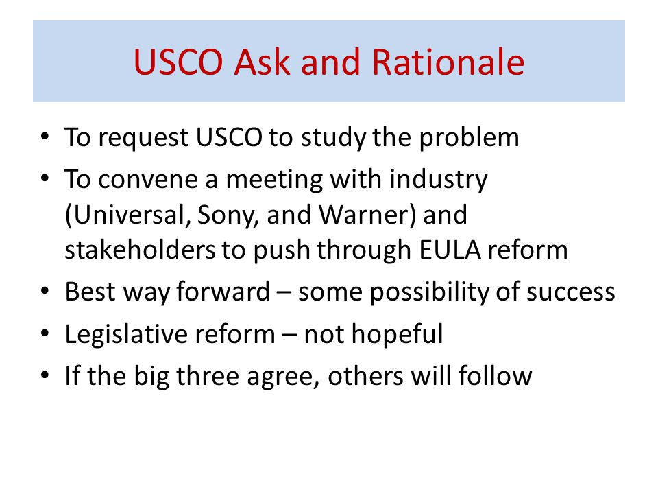 To request USCO to study the problem To convene a meeting with industry (Universal, Sony, and Warner) and stakeholders to push through EULA reform Best way forward – some possibility of success Legislative reform – not hopeful If the big three agree, others will follow USCO Ask and Rationale