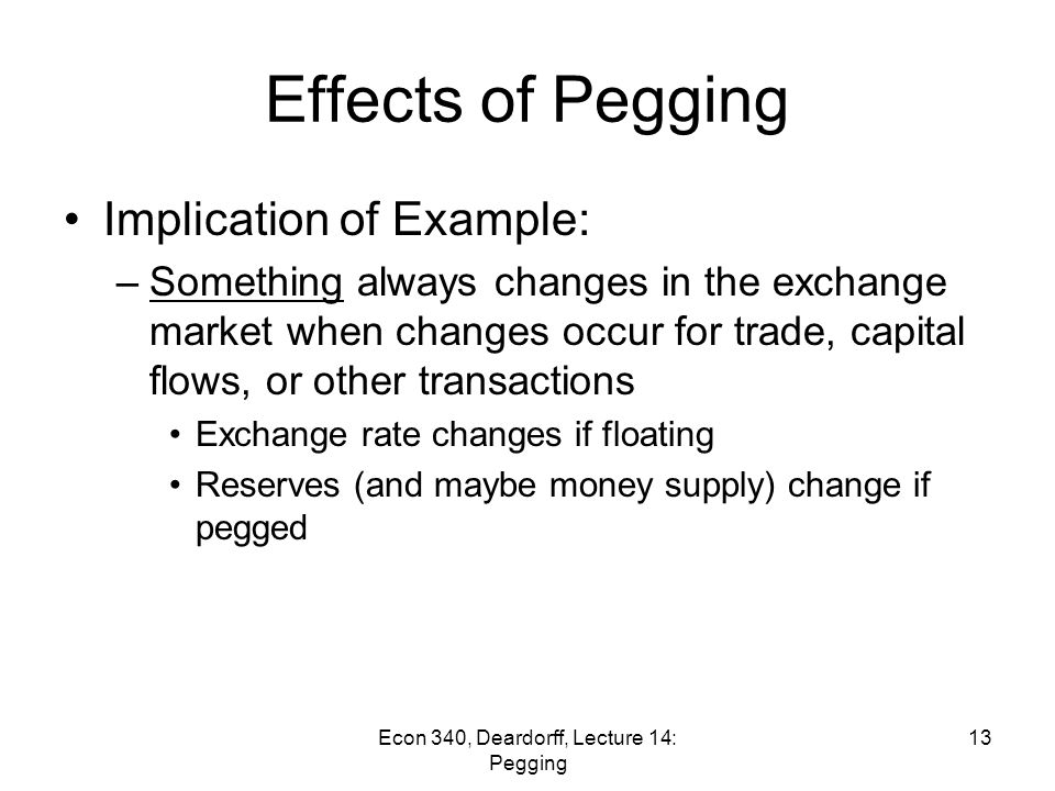 Econ 340, Deardorff, Lecture 14: Pegging 12 US expansion if renminbi is pegged Effects of US expansion: –S $ shifts right (more US imports from China) –Yuan stays constant (no further effect on US trade) –People's Bank of China buys more $ Reserves rise faster Money supply expands faster if not sterilized –May cause inflation in China S$S$ D$D$ Q$Q$ E = ¥/$ E* S' $ ΔR ΔR' Effects of US Expansion on China if Renminbi is Pegged