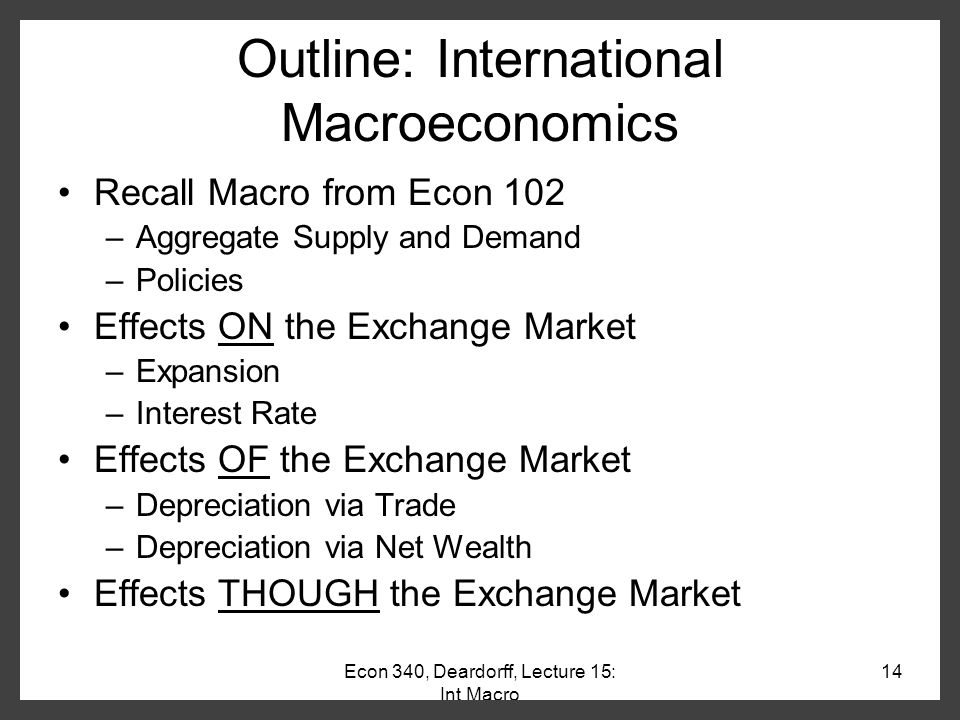 Econ 340, Deardorff, Lecture 14: Pegging 13 Effects of Pegging Implication of Example: –Something always changes in the exchange market when changes occur for trade, capital flows, or other transactions Exchange rate changes if floating Reserves (and maybe money supply) change if pegged