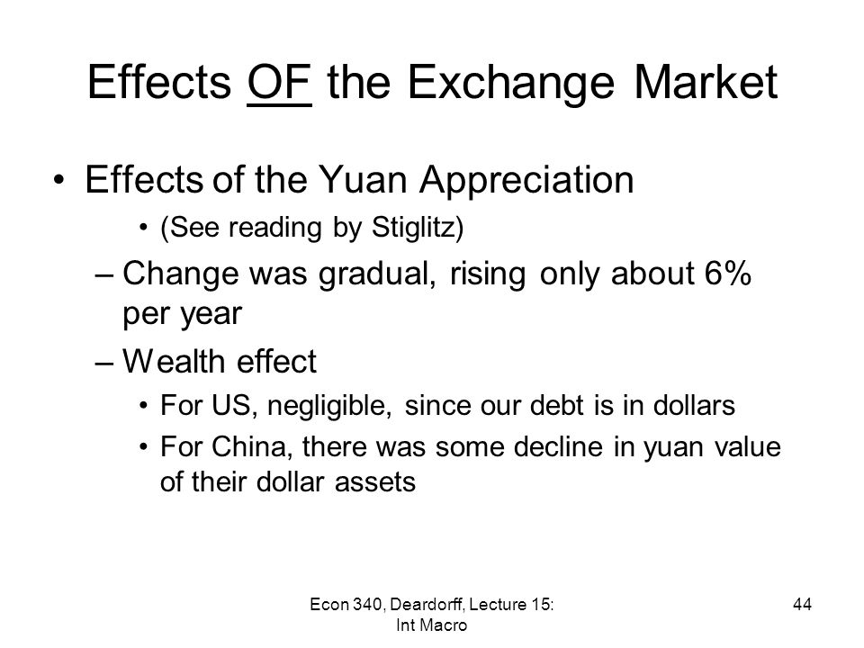 Effects OF the Exchange Market Example of a different sort: Appreciation of the Chinese Yuan (aka renminbi) –For many years, the yuan was pegged to the US dollar –On July 21, 2005, China Changed to pegging to a basket of currencies The yuan appreciated by 2% After that it rose by about another 20% The increase stopped at the start of the financial crisis, in July 2008 –It rose slowly since then, for a while (as we saw in the graph last time) 43Econ 340, Deardorff, Lecture 15: Int Macro