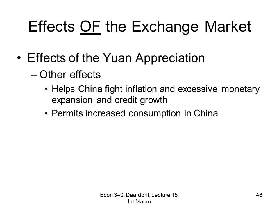 Effects OF the Exchange Market Effects of any Yuan Appreciation –Trade effect Effects on prices –US goods become cheaper to China –Chinese goods become dearer to US (But note, from Stiglitz: Chinese exports to the US have 70-80% import content; thus yuan matters little) Helps US sales, hurts Chinese sales 45Econ 340, Deardorff, Lecture 15: Int Macro