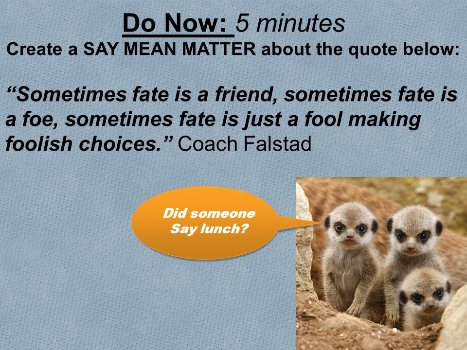 Do Now: 5 minutes Create a SAY MEAN MATTER about the quote below: Sometimes fate is a friend, sometimes fate is a foe, sometimes fate is just a fool making foolish choices. Coach Falstad Did someone Say lunch?
