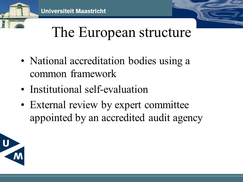 Universiteit Maastricht The European structure National accreditation bodies using a common framework Institutional self-evaluation External review by expert committee appointed by an accredited audit agency