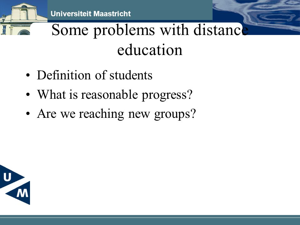 Universiteit Maastricht Some problems with distance education Definition of students What is reasonable progress.