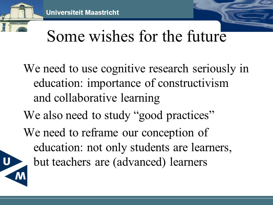 Universiteit Maastricht Some wishes for the future We need to use cognitive research seriously in education: importance of constructivism and collabor