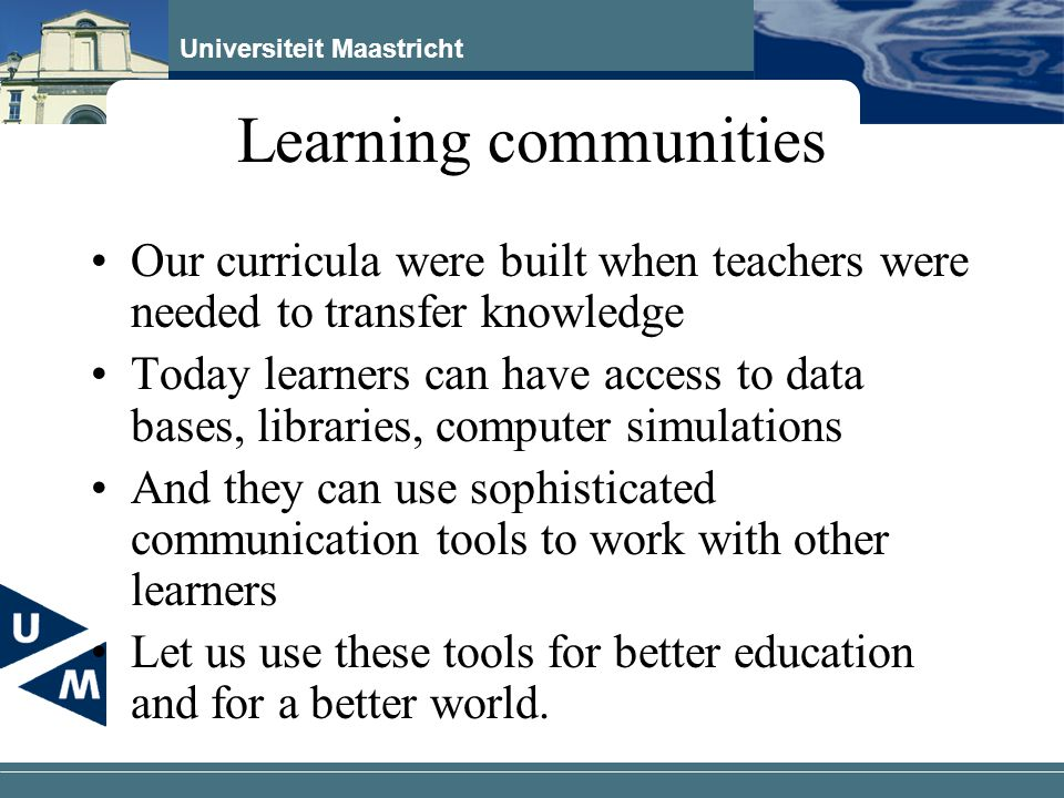 Universiteit Maastricht Learning communities Our curricula were built when teachers were needed to transfer knowledge Today learners can have access to data bases, libraries, computer simulations And they can use sophisticated communication tools to work with other learners Let us use these tools for better education and for a better world.